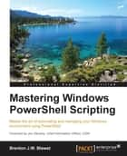 Mastering Windows PowerShell Scripting ebook by Brenton J.W. Blawat
