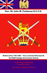 The British Army 1793-1802 – Four Lectures Delivered At The Staff College And Cavalry School ebook by Hon. Sir John William Fortescue K.C.V.O.
