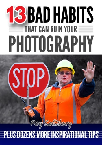13 Bad Habits That Can Ruin Your Photography ebook by Ray Salisbury