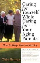 Caring for Yourself While Caring for Your Aging Parents, Third Edition ebook by Claire Berman