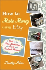 How to Make Money Using Etsy - A Guide to the Online Marketplace for Crafts and Handmade Products ebook by Timothy Adam