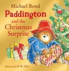 Paddington and the Christmas Surprise ebook by Michael Bond, R. W. Alley, Stephen Fry