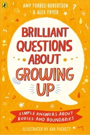 Brilliant Questions About Growing Up - Simple Answers About Bodies and Boundaries ebook by Amy Forbes-Robertson, Alex Fryer, Ava Puckett