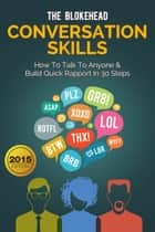 Conversation Skills: How To Talk To Anyone & Build Quick Rapport In 30 Steps eBook by The Blokehead