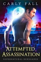 Attempted Assassination - Supernatural Renegades, #6 ebook by Carly Fall