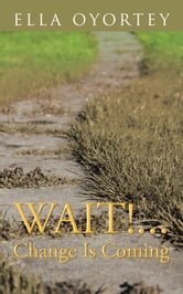 WAIT!...CHANGE IS COMING ebook by ELLA OYORTEY