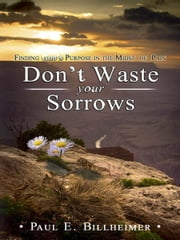 Don't Waste Your Sorrows - Finding God's Purpose in the Midst of Pain ebook by Paul E. Billheimer
