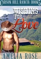 Wishing For Love (Carson Hill Ranch: Book 5) ebook by Amelia Rose