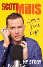 Love You Bye - My Story ebook by Scott Mills