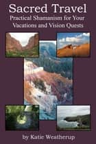 Sacred Travel - Practical Shamanism for Your Vacations and Vision Quests ebook by Katie Weatherup