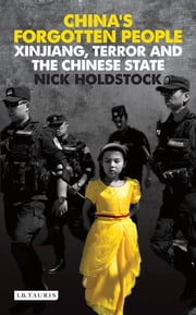 China's Forgotten People - Xinjiang, Terror and the Chinese State ebook by Nick Holdstock