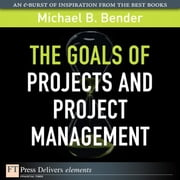 The Goals of Projects and Project Management ebook by Bender, Michael B.