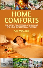 Home Comforts: The Art of Transforming Your Home Into Your Own Personal Paradise ebook by Ace McCloud