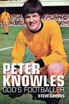 Peter Knowles - Gods Footballer ebook by Steve Gordos