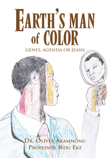 EARTH'S MAN OF COLOR - GENES, AGENDA OR JEANS ebook by Dr. Oliver Akamnonu and Prof. Ndubuisi