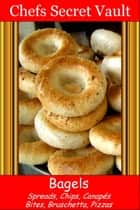 Bagels: Spreads, Chips, Canapés, Bites, Bruschetta, Pizzas ebook by Chefs Secret Vault