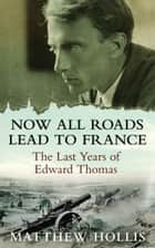Now All Roads Lead to France: The Last Years of Edward Thomas ebook by Matthew Hollis