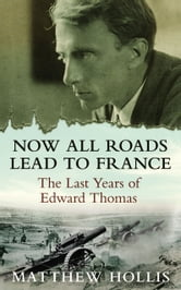 Now All Roads Lead to France: The Last Years of Edward Thomas - The Last Years of Edward Thomas ebook by Matthew Hollis