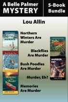 Belle Palmer Mysteries 5-Book Bundle - Northern Winters Are Murder / Blackflies Are Murder / Bush Poodles Are Murder / Murder Eh? / Memories Are Murder ebook by Lou Allin