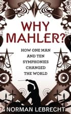 Why Mahler? - How One Man and Ten Symphonies Changed the World ebook by Norman Lebrecht