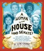 A Woman in the House (and Senate) - How Women Came to the United States Congress, Broke Down Barriers, and Changed the Country ebook by Ilene Cooper