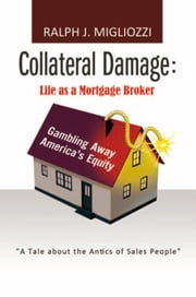 Collateral Damage: Life as a Mortgage Broker - Life as a Mortgage Broker ebook by Ralph J. Migliozzi