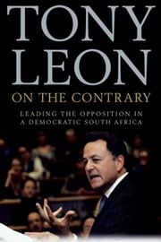 On The Contrary - Leading The Opposition In A Democratic South Africa ebook by Tony Leon