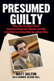 Presumed Guilty - What the Jury Never Knew About Laci Peterson's Murder and Why Scott Peterson Should Not Be on Death Row ebook by Matt Dalton,Bonnie Hearn Hill