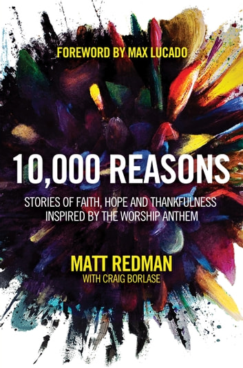 10,000 Reasons - Stories of Faith, Hope, and Thankfulness Inspired by the Worship Anthem ebook by Matt Redman,Craig Borlase
