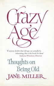 Crazy Age: Thoughts on Being Old ebook by Jane Miller
