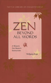 Zen Beyond All Words - A Western Zen Master's Instructions ebook by Wolfgang Kopp,Barbara Wittenberg-Haenauer