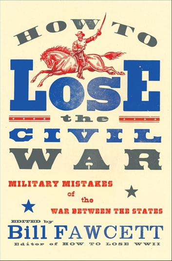 How to Lose the Civil War - Military Mistakes of the War Between the States ebook by Bill Fawcett