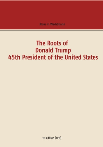 The Roots of Donald Trump - 45th President of the United States ebook by Klaus H. Wachtmann