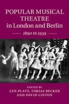 Popular Musical Theatre in London and Berlin - 1890 to 1939 ebook by Len Platt, Tobias Becker, David Linton