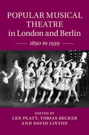 Popular Musical Theatre in London and Berlin - 1890 to 1939 ebook by Len Platt,Tobias Becker,David Linton