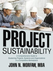 Project Sustainability - A Comprehensive Guide to Sustaining Projects, Systems and Organizations in a Competitive Marketplace ebook by John N. Morfaw, MBA