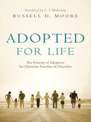 Adopted for Life (Foreword by C. J. Mahaney): The Priority of Adoption for Christian Families and Churches - The Priority of Adoption for Christian Families and Churches ebook by Russell D. Moore,C. J. Mahaney