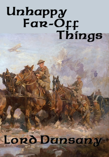 Unhappy Far-Off Things - With linked Table of Contents ebook by Lord Dunsany
