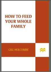 How to Feed Your Whole Family a Healthy, Balanced Diet - with Very Little Money and Hardly Any Time, Even if You Have a Tiny Kitchen, Only Three Saucepans (One with an Ill-Fitting Lid), and No Fancy Gadgets---Unless You Count the Garlic Crusher ebook by Gill Holcombe