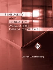 Sensuality and Sexuality Across the Divide of Shame ebook by Joseph D. Lichtenberg