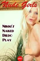 Nikki's Naked Photos and Dildo play - 美女・エロティックアダルト写真集 ebook by Angel Delight, Will E James
