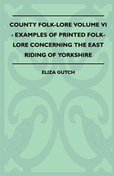 County Folk-Lore Volume VI - Examples OF Printed Folk-Lore Concerning The East Riding Of Yorkshire ebook by Eliza Gutch,