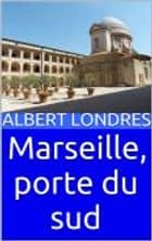 Marseille, porte du sud ebook by Albert Londres