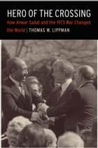 Hero of the Crossing - How Anwar Sadat and the 1973 War Changed the World ebook by Thomas W. Lippman