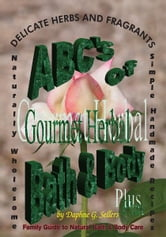 ABC's of Gourmet Herbal Bath & Body Plus - Family Guide to Natural Bath & Body Care ebook by Daphne G. Sellers