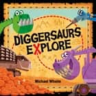 Diggersaurs Explore ebook by Michael Whaite, Michael Whaite
