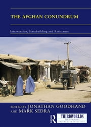 The Afghan Conundrum: intervention, statebuilding and resistance ebook by Jonathan Goodhand,Mark Sedra