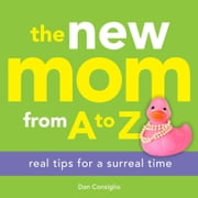 The New Mom from A to Z - Real Tips for a Surreal Time ebook by Dan Consiglio