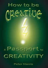 How to be Creative: A Passport to Creativity ebook by Peter Harris