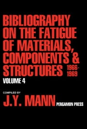 Bibliography on the Fatigue of Materials, Components and Structures: Volume 4 ebook by Mann, J. Y.